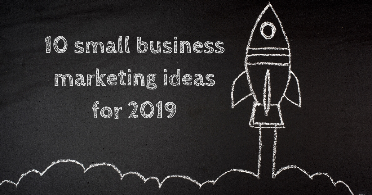10 small business marketing ideas for 2019